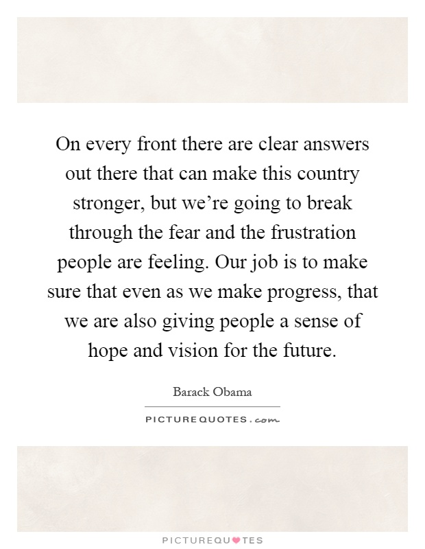 On every front there are clear answers out there that can make this country stronger, but we're going to break through the fear and the frustration people are feeling. Our job is to make sure that even as we make progress, that we are also giving people a sense of hope and vision for the future Picture Quote #1