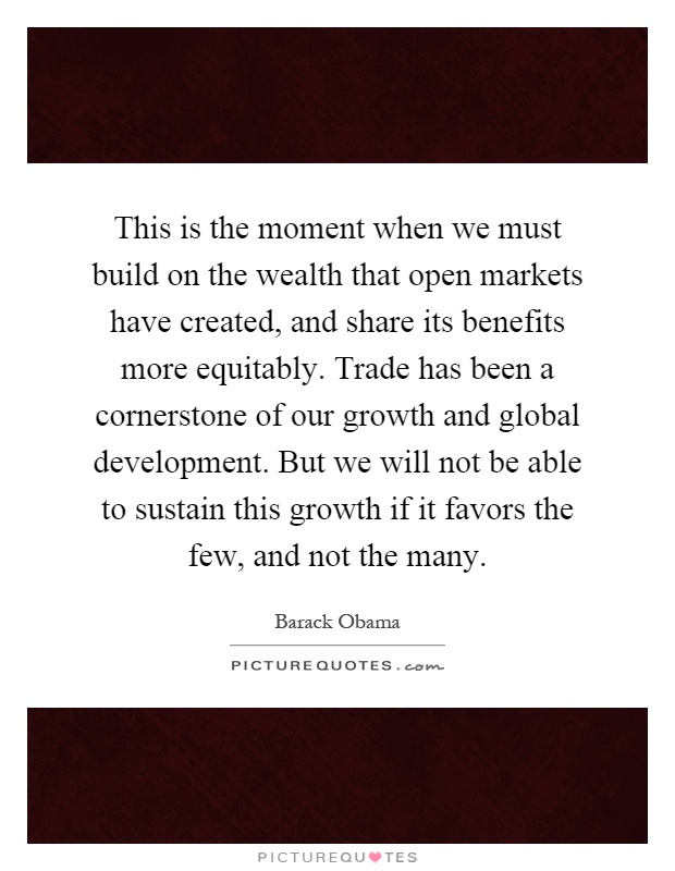 This is the moment when we must build on the wealth that open markets have created, and share its benefits more equitably. Trade has been a cornerstone of our growth and global development. But we will not be able to sustain this growth if it favors the few, and not the many Picture Quote #1