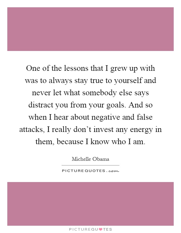 One of the lessons that I grew up with was to always stay true to yourself and never let what somebody else says distract you from your goals. And so when I hear about negative and false attacks, I really don't invest any energy in them, because I know who I am Picture Quote #1
