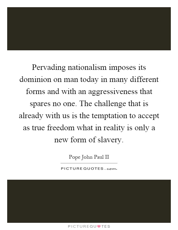 Pervading nationalism imposes its dominion on man today in many different forms and with an aggressiveness that spares no one. The challenge that is already with us is the temptation to accept as true freedom what in reality is only a new form of slavery Picture Quote #1