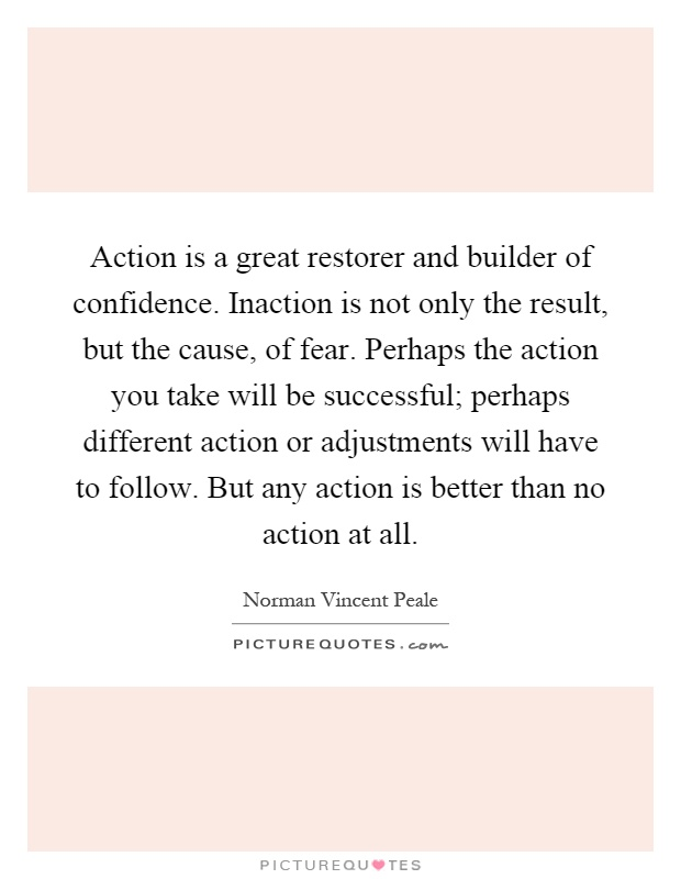 Action is a great restorer and builder of confidence. Inaction is not only the result, but the cause, of fear. Perhaps the action you take will be successful; perhaps different action or adjustments will have to follow. But any action is better than no action at all Picture Quote #1