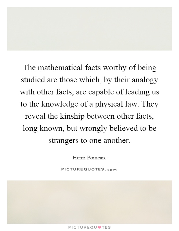 The mathematical facts worthy of being studied are those which, by their analogy with other facts, are capable of leading us to the knowledge of a physical law. They reveal the kinship between other facts, long known, but wrongly believed to be strangers to one another Picture Quote #1