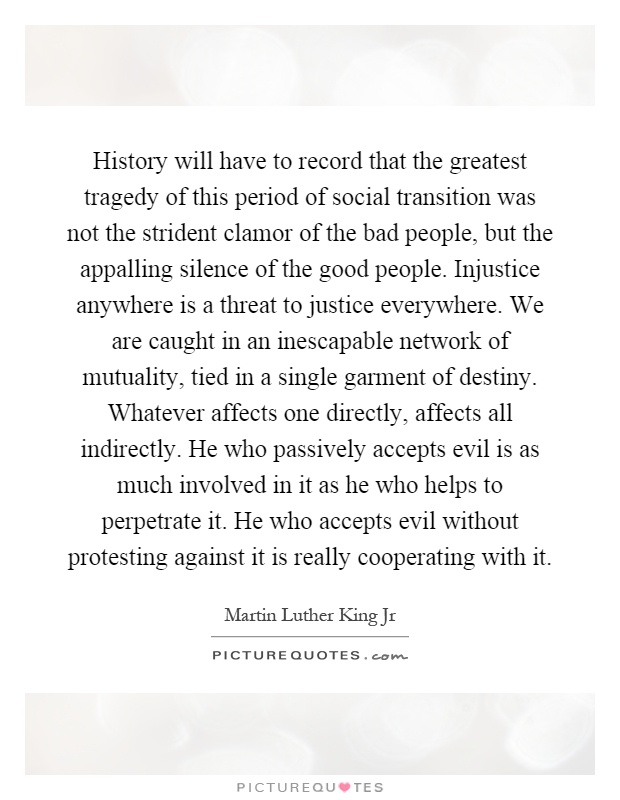 History will have to record that the greatest tragedy of this period of social transition was not the strident clamor of the bad people, but the appalling silence of the good people. Injustice anywhere is a threat to justice everywhere. We are caught in an inescapable network of mutuality, tied in a single garment of destiny. Whatever affects one directly, affects all indirectly. He who passively accepts evil is as much involved in it as he who helps to perpetrate it. He who accepts evil without protesting against it is really cooperating with it Picture Quote #1