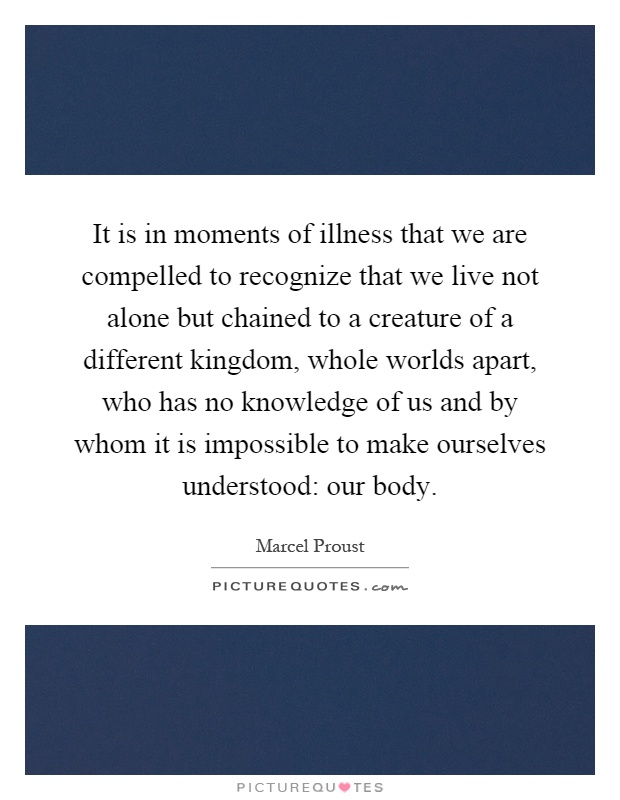 It is in moments of illness that we are compelled to recognize that we live not alone but chained to a creature of a different kingdom, whole worlds apart, who has no knowledge of us and by whom it is impossible to make ourselves understood: our body Picture Quote #1