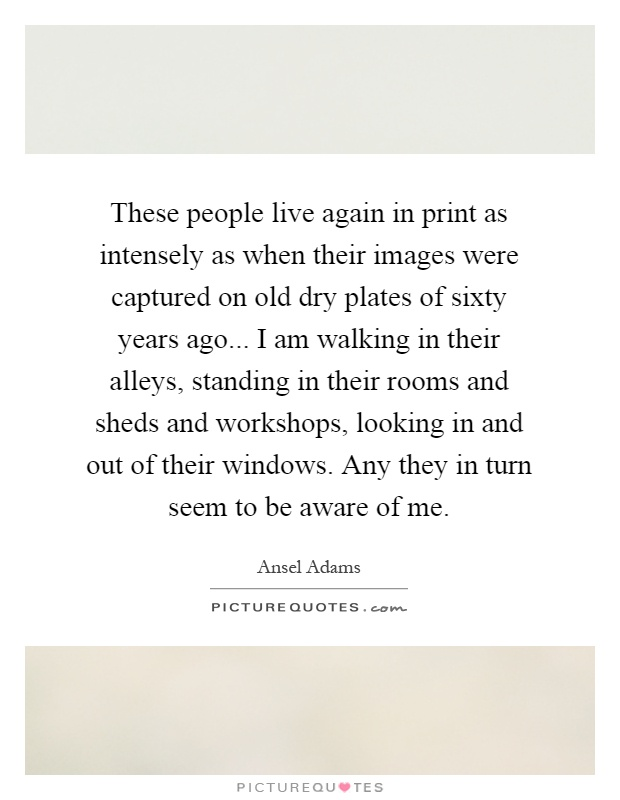 These people live again in print as intensely as when their images were captured on old dry plates of sixty years ago... I am walking in their alleys, standing in their rooms and sheds and workshops, looking in and out of their windows. Any they in turn seem to be aware of me Picture Quote #1