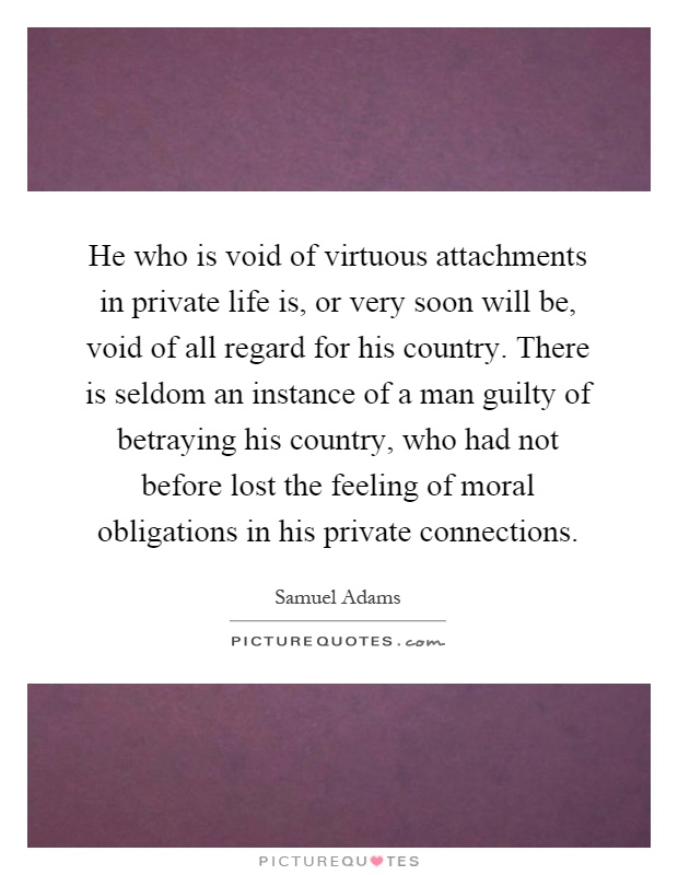 He who is void of virtuous attachments in private life is, or very soon will be, void of all regard for his country. There is seldom an instance of a man guilty of betraying his country, who had not before lost the feeling of moral obligations in his private connections Picture Quote #1