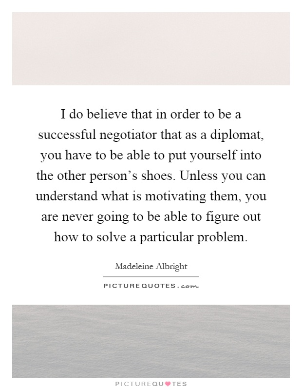 I do believe that in order to be a successful negotiator that as a diplomat, you have to be able to put yourself into the other person's shoes. Unless you can understand what is motivating them, you are never going to be able to figure out how to solve a particular problem Picture Quote #1