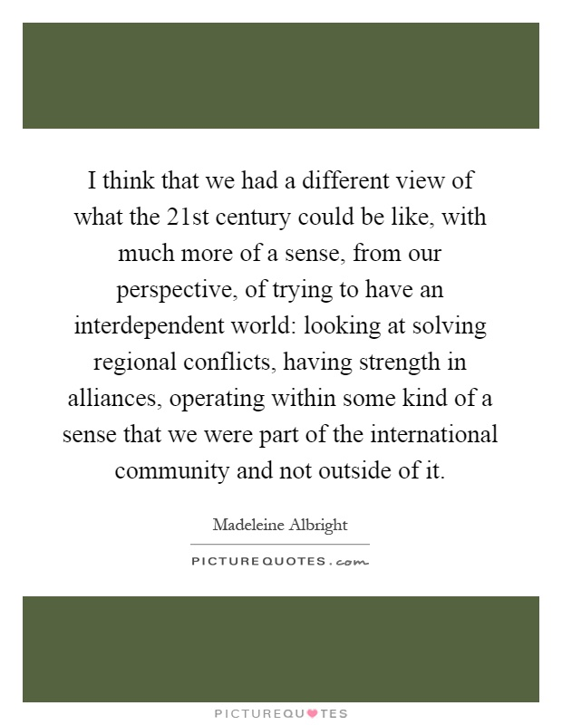 I think that we had a different view of what the 21st century could be like, with much more of a sense, from our perspective, of trying to have an interdependent world: looking at solving regional conflicts, having strength in alliances, operating within some kind of a sense that we were part of the international community and not outside of it Picture Quote #1