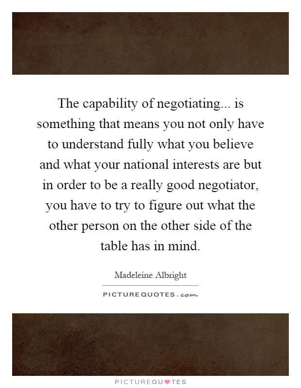 The capability of negotiating... is something that means you not only have to understand fully what you believe and what your national interests are but in order to be a really good negotiator, you have to try to figure out what the other person on the other side of the table has in mind Picture Quote #1