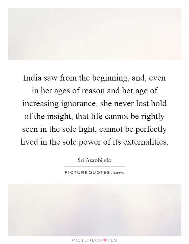 India saw from the beginning, and, even in her ages of reason and her age of increasing ignorance, she never lost hold of the insight, that life cannot be rightly seen in the sole light, cannot be perfectly lived in the sole power of its externalities Picture Quote #1