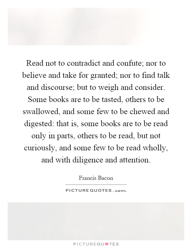 Read not to contradict and confute; nor to believe and take for granted; nor to find talk and discourse; but to weigh and consider. Some books are to be tasted, others to be swallowed, and some few to be chewed and digested: that is, some books are to be read only in parts, others to be read, but not curiously, and some few to be read wholly, and with diligence and attention Picture Quote #1