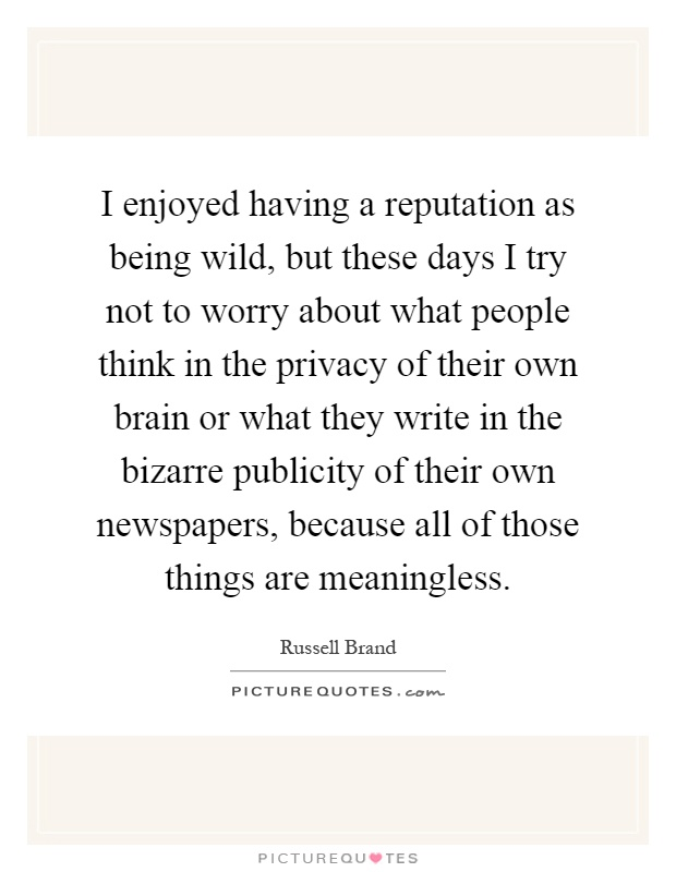 I enjoyed having a reputation as being wild, but these days I try not to worry about what people think in the privacy of their own brain or what they write in the bizarre publicity of their own newspapers, because all of those things are meaningless Picture Quote #1