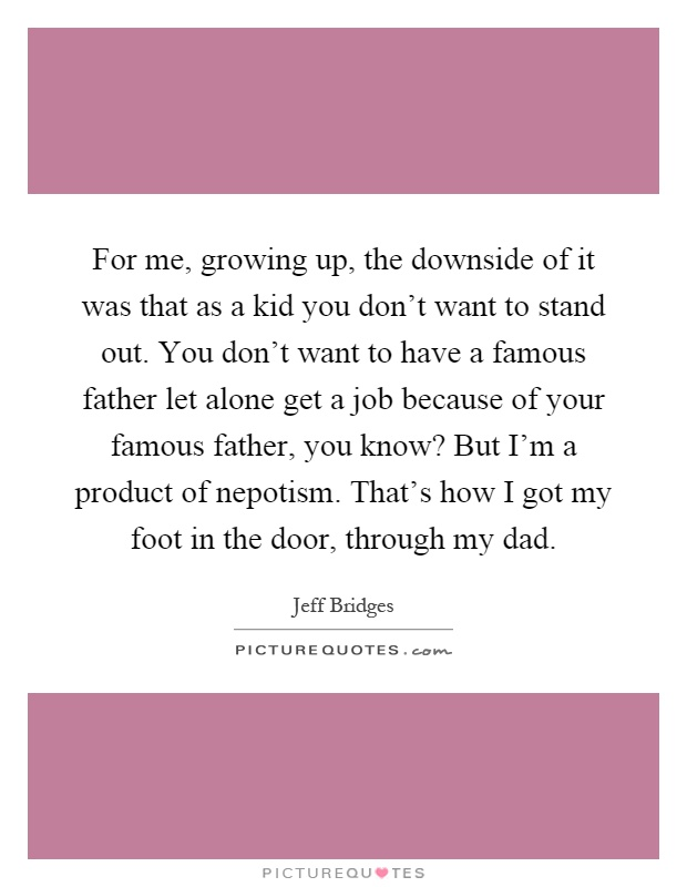 For me, growing up, the downside of it was that as a kid you don't want to stand out. You don't want to have a famous father let alone get a job because of your famous father, you know? But I'm a product of nepotism. That's how I got my foot in the door, through my dad Picture Quote #1