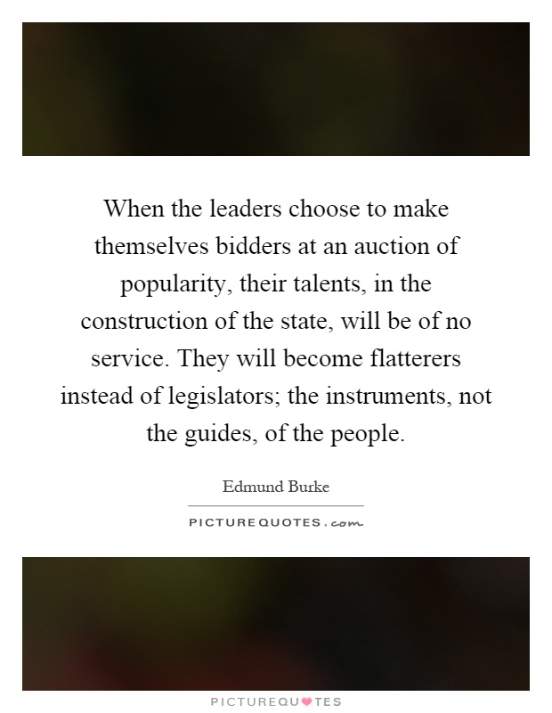 When the leaders choose to make themselves bidders at an auction of popularity, their talents, in the construction of the state, will be of no service. They will become flatterers instead of legislators; the instruments, not the guides, of the people Picture Quote #1