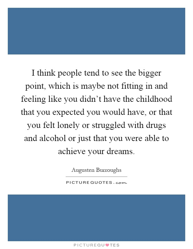 I think people tend to see the bigger point, which is maybe not fitting in and feeling like you didn't have the childhood that you expected you would have, or that you felt lonely or struggled with drugs and alcohol or just that you were able to achieve your dreams Picture Quote #1