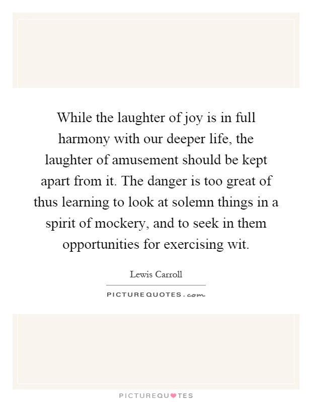 While the laughter of joy is in full harmony with our deeper life, the laughter of amusement should be kept apart from it. The danger is too great of thus learning to look at solemn things in a spirit of mockery, and to seek in them opportunities for exercising wit Picture Quote #1