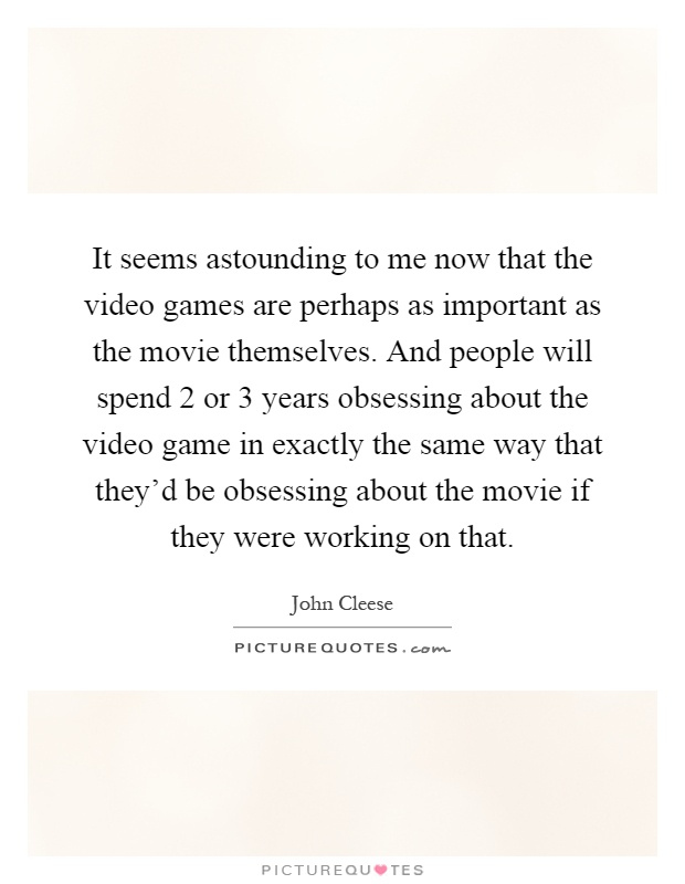 It seems astounding to me now that the video games are perhaps as important as the movie themselves. And people will spend 2 or 3 years obsessing about the video game in exactly the same way that they'd be obsessing about the movie if they were working on that Picture Quote #1