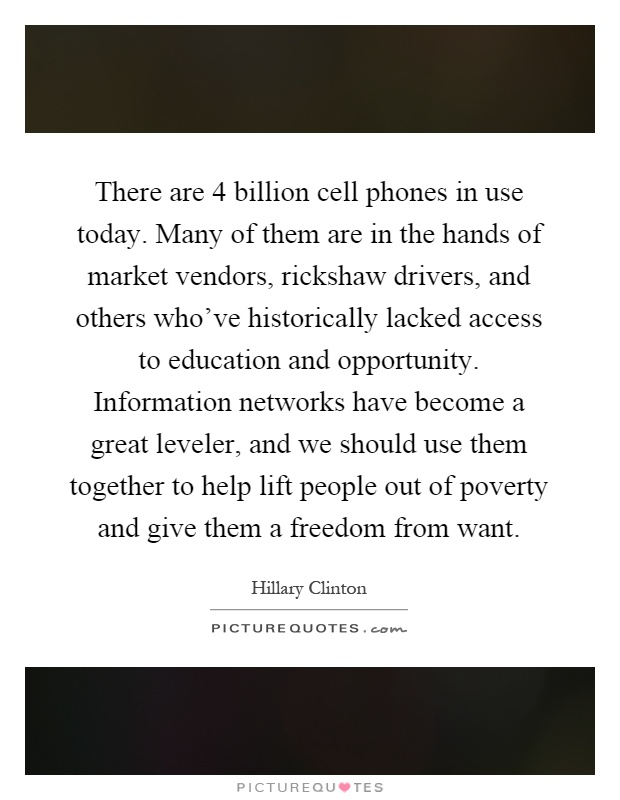 There are 4 billion cell phones in use today. Many of them are in the hands of market vendors, rickshaw drivers, and others who've historically lacked access to education and opportunity. Information networks have become a great leveler, and we should use them together to help lift people out of poverty and give them a freedom from want Picture Quote #1