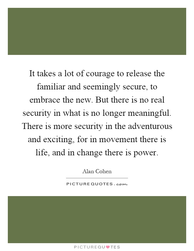 It takes a lot of courage to release the familiar and seemingly secure, to embrace the new. But there is no real security in what is no longer meaningful. There is more security in the adventurous and exciting, for in movement there is life, and in change there is power Picture Quote #1