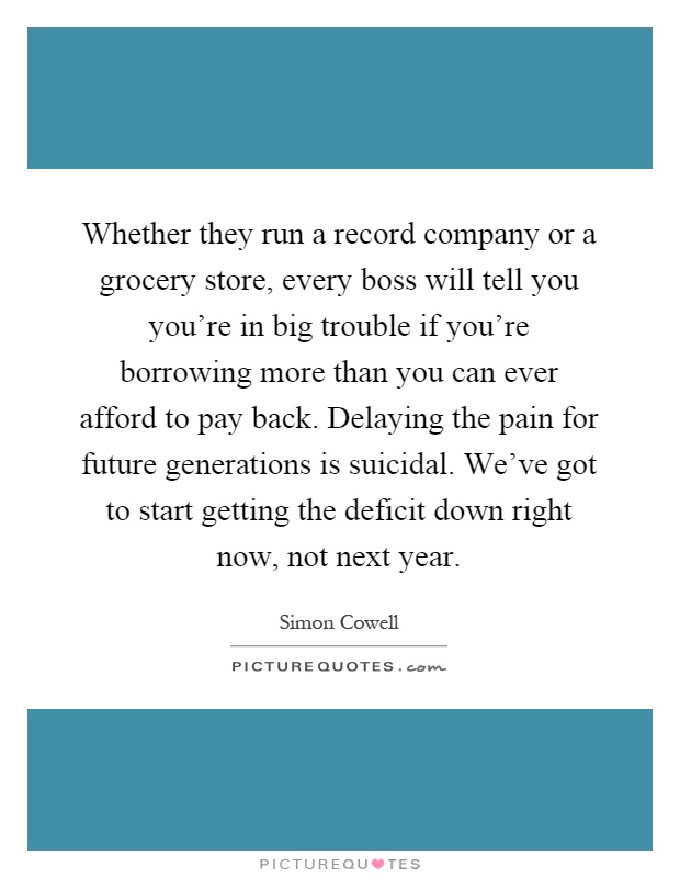 Whether they run a record company or a grocery store, every boss will tell you you're in big trouble if you're borrowing more than you can ever afford to pay back. Delaying the pain for future generations is suicidal. We've got to start getting the deficit down right now, not next year Picture Quote #1