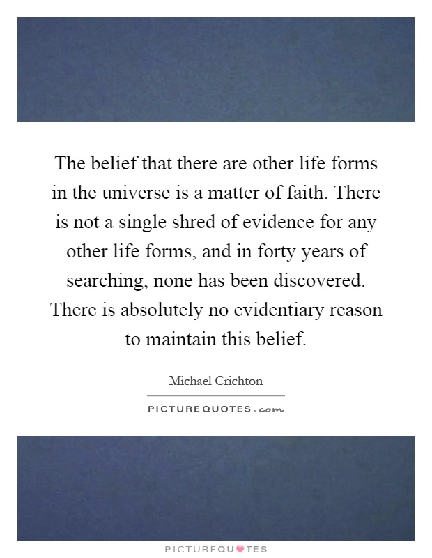 The belief that there are other life forms in the universe is a matter of faith. There is not a single shred of evidence for any other life forms, and in forty years of searching, none has been discovered. There is absolutely no evidentiary reason to maintain this belief Picture Quote #1