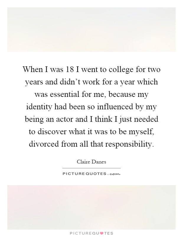 When I was 18 I went to college for two years and didn't work for a year which was essential for me, because my identity had been so influenced by my being an actor and I think I just needed to discover what it was to be myself, divorced from all that responsibility Picture Quote #1