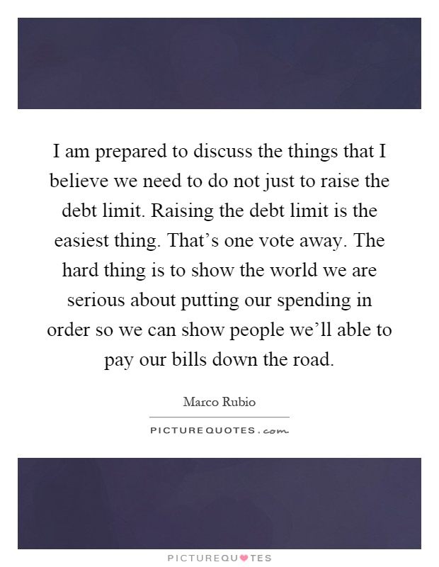 I am prepared to discuss the things that I believe we need to do not just to raise the debt limit. Raising the debt limit is the easiest thing. That's one vote away. The hard thing is to show the world we are serious about putting our spending in order so we can show people we'll able to pay our bills down the road Picture Quote #1