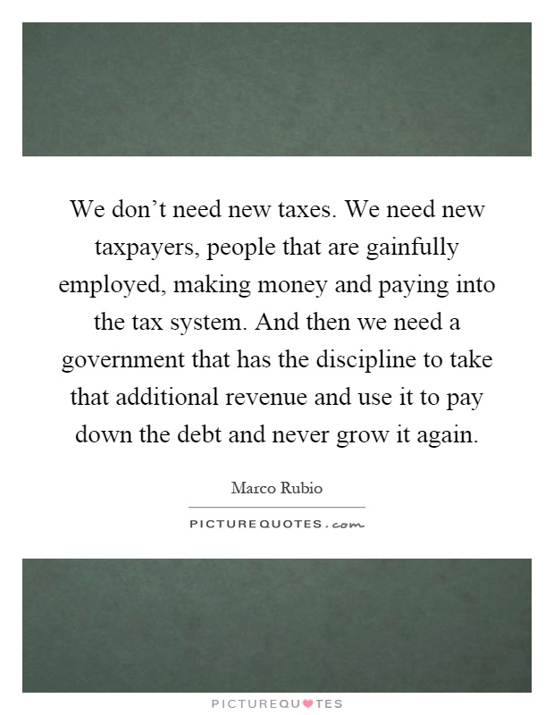 We don't need new taxes. We need new taxpayers, people that are gainfully employed, making money and paying into the tax system. And then we need a government that has the discipline to take that additional revenue and use it to pay down the debt and never grow it again Picture Quote #1