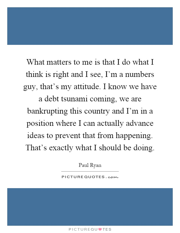 What matters to me is that I do what I think is right and I see, I'm a numbers guy, that's my attitude. I know we have a debt tsunami coming, we are bankrupting this country and I'm in a position where I can actually advance ideas to prevent that from happening. That's exactly what I should be doing Picture Quote #1