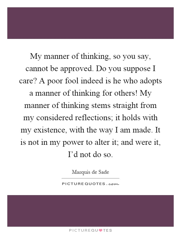 My manner of thinking, so you say, cannot be approved. Do you suppose I care? A poor fool indeed is he who adopts a manner of thinking for others! My manner of thinking stems straight from my considered reflections; it holds with my existence, with the way I am made. It is not in my power to alter it; and were it, I'd not do so Picture Quote #1