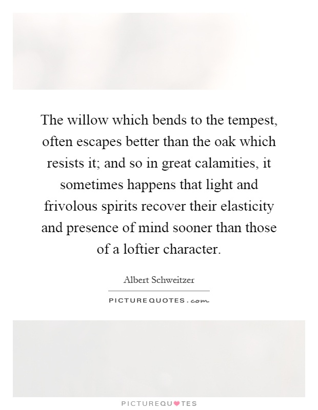 The willow which bends to the tempest, often escapes better than the oak which resists it; and so in great calamities, it sometimes happens that light and frivolous spirits recover their elasticity and presence of mind sooner than those of a loftier character Picture Quote #1