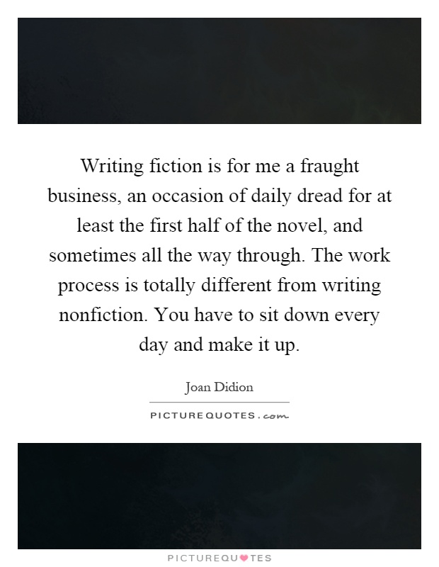 Writing fiction is for me a fraught business, an occasion of daily dread for at least the first half of the novel, and sometimes all the way through. The work process is totally different from writing nonfiction. You have to sit down every day and make it up Picture Quote #1
