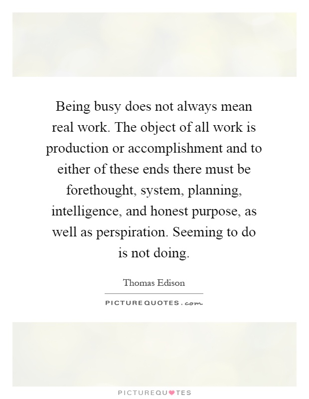 Being busy does not always mean real work. The object of all work is production or accomplishment and to either of these ends there must be forethought, system, planning, intelligence, and honest purpose, as well as perspiration. Seeming to do is not doing Picture Quote #1