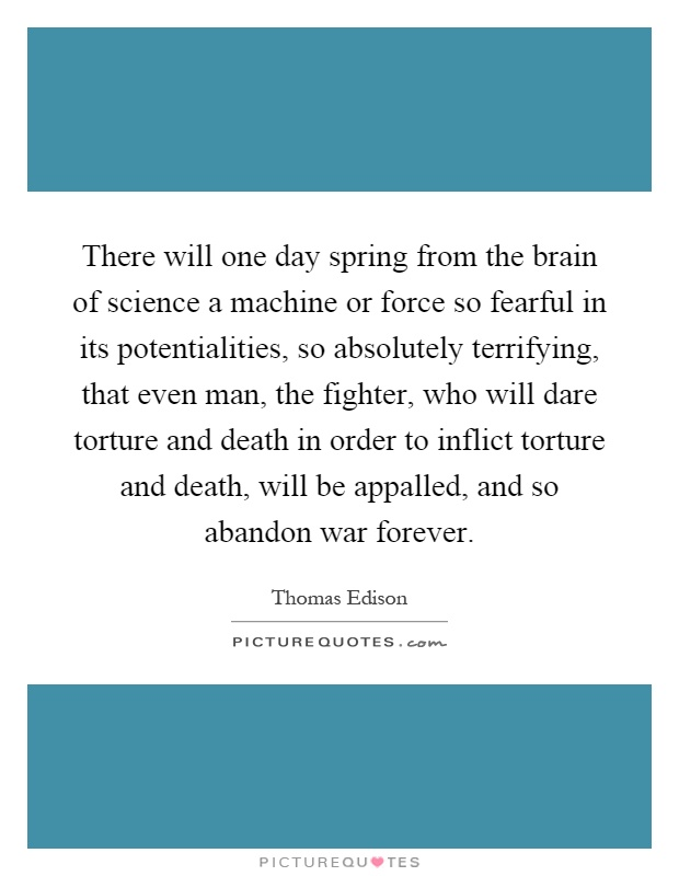 There will one day spring from the brain of science a machine or force so fearful in its potentialities, so absolutely terrifying, that even man, the fighter, who will dare torture and death in order to inflict torture and death, will be appalled, and so abandon war forever Picture Quote #1