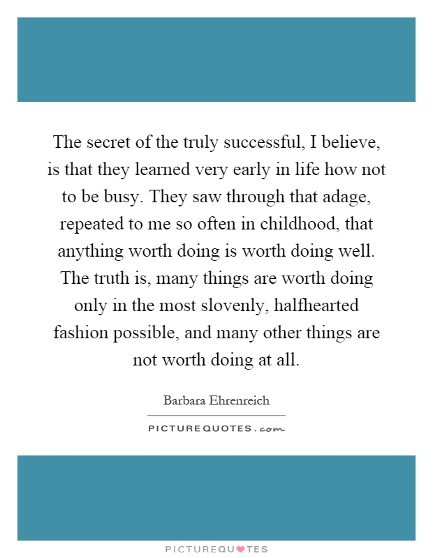 The secret of the truly successful, I believe, is that they learned very early in life how not to be busy. They saw through that adage, repeated to me so often in childhood, that anything worth doing is worth doing well. The truth is, many things are worth doing only in the most slovenly, halfhearted fashion possible, and many other things are not worth doing at all Picture Quote #1