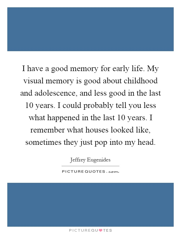 I have a good memory for early life. My visual memory is good about childhood and adolescence, and less good in the last 10 years. I could probably tell you less what happened in the last 10 years. I remember what houses looked like, sometimes they just pop into my head Picture Quote #1
