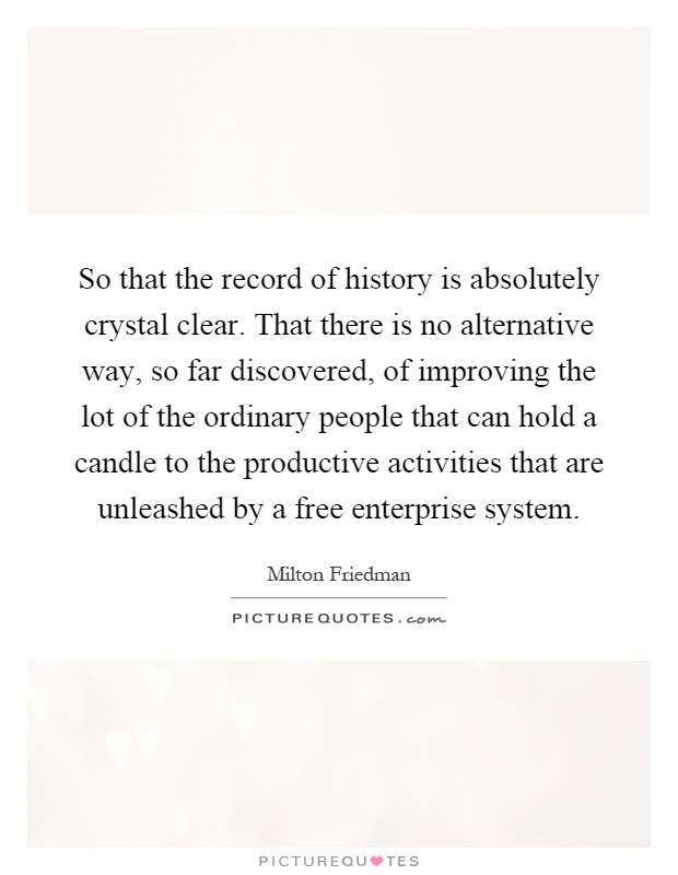 So that the record of history is absolutely crystal clear. That there is no alternative way, so far discovered, of improving the lot of the ordinary people that can hold a candle to the productive activities that are unleashed by a free enterprise system Picture Quote #1