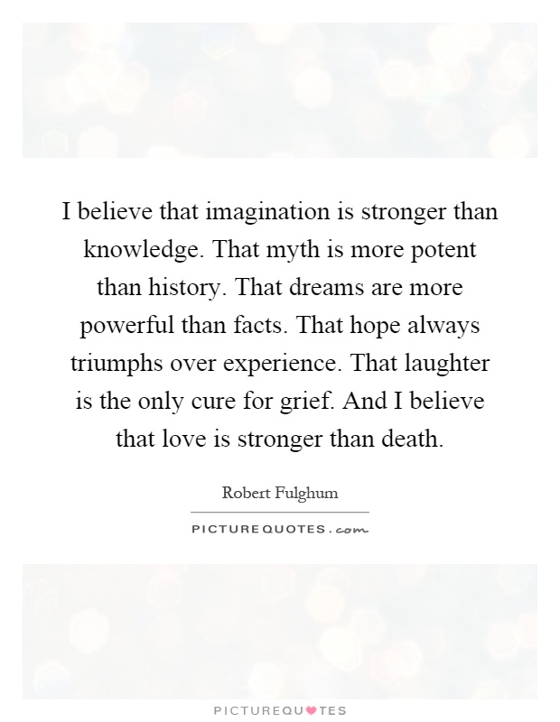I believe that imagination is stronger than knowledge. That myth is more potent than history. That dreams are more powerful than facts. That hope always triumphs over experience. That laughter is the only cure for grief. And I believe that love is stronger than death Picture Quote #1