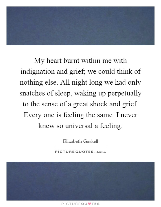 My heart burnt within me with indignation and grief; we could think of nothing else. All night long we had only snatches of sleep, waking up perpetually to the sense of a great shock and grief. Every one is feeling the same. I never knew so universal a feeling Picture Quote #1