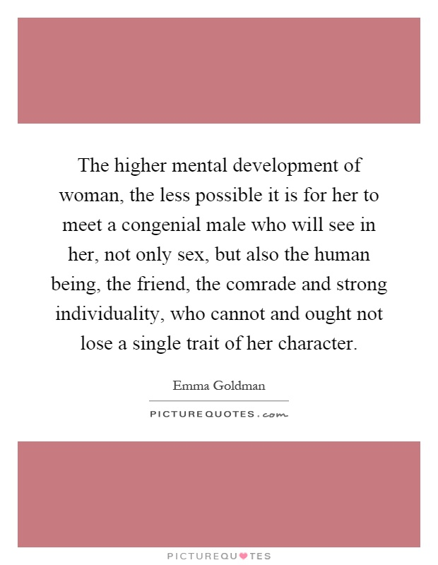 The higher mental development of woman, the less possible it is for her to meet a congenial male who will see in her, not only sex, but also the human being, the friend, the comrade and strong individuality, who cannot and ought not lose a single trait of her character Picture Quote #1
