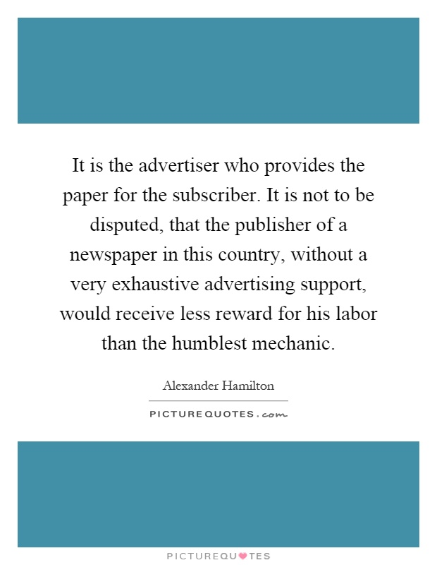 It is the advertiser who provides the paper for the subscriber. It is not to be disputed, that the publisher of a newspaper in this country, without a very exhaustive advertising support, would receive less reward for his labor than the humblest mechanic Picture Quote #1