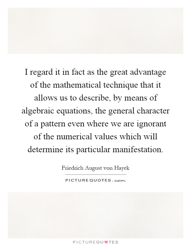 I regard it in fact as the great advantage of the mathematical technique that it allows us to describe, by means of algebraic equations, the general character of a pattern even where we are ignorant of the numerical values which will determine its particular manifestation Picture Quote #1