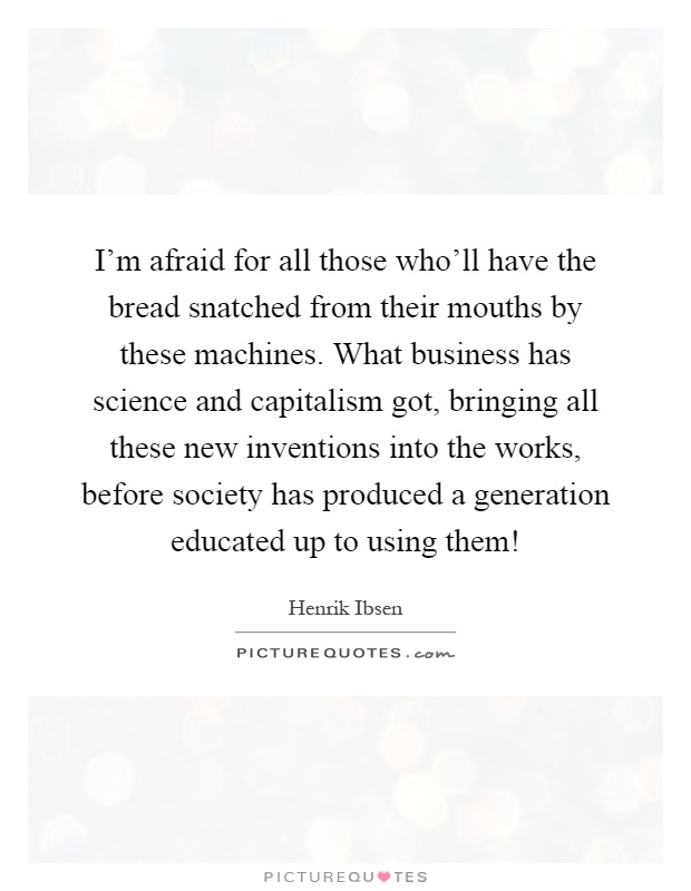 I'm afraid for all those who'll have the bread snatched from their mouths by these machines. What business has science and capitalism got, bringing all these new inventions into the works, before society has produced a generation educated up to using them! Picture Quote #1