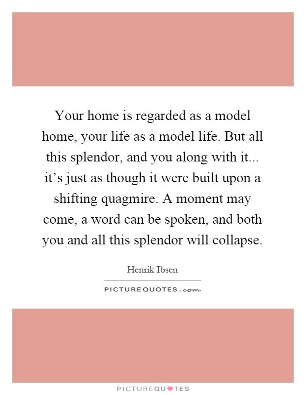 Your home is regarded as a model home, your life as a model life. But all this splendor, and you along with it... it's just as though it were built upon a shifting quagmire. A moment may come, a word can be spoken, and both you and all this splendor will collapse Picture Quote #1