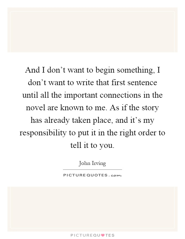 And I don't want to begin something, I don't want to write that first sentence until all the important connections in the novel are known to me. As if the story has already taken place, and it's my responsibility to put it in the right order to tell it to you Picture Quote #1