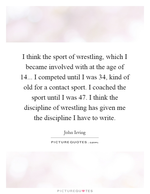 I think the sport of wrestling, which I became involved with at the age of 14... I competed until I was 34, kind of old for a contact sport. I coached the sport until I was 47. I think the discipline of wrestling has given me the discipline I have to write Picture Quote #1