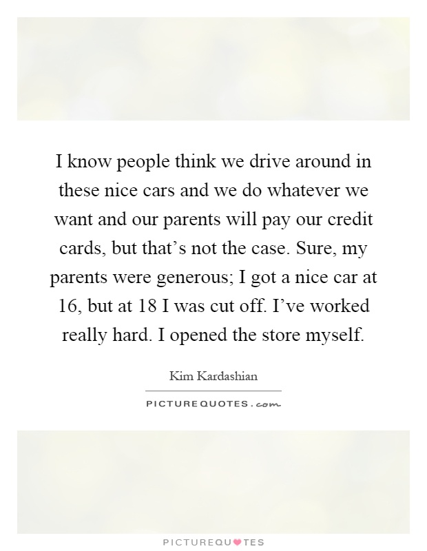 I know people think we drive around in these nice cars and we do whatever we want and our parents will pay our credit cards, but that's not the case. Sure, my parents were generous; I got a nice car at 16, but at 18 I was cut off. I've worked really hard. I opened the store myself Picture Quote #1