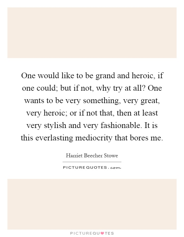 One would like to be grand and heroic, if one could; but if not, why try at all? One wants to be very something, very great, very heroic; or if not that, then at least very stylish and very fashionable. It is this everlasting mediocrity that bores me Picture Quote #1
