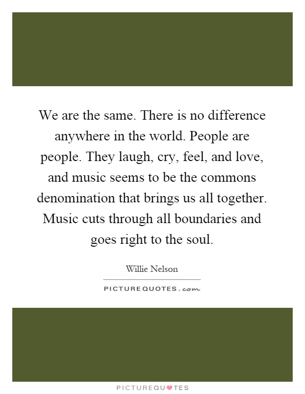 We are the same. There is no difference anywhere in the world. People are people. They laugh, cry, feel, and love, and music seems to be the commons denomination that brings us all together. Music cuts through all boundaries and goes right to the soul Picture Quote #1