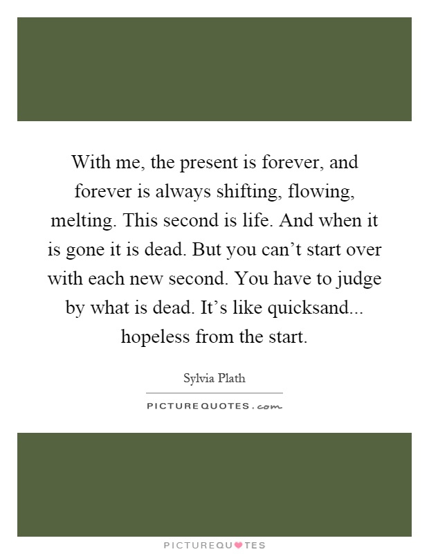 With me, the present is forever, and forever is always shifting, flowing, melting. This second is life. And when it is gone it is dead. But you can't start over with each new second. You have to judge by what is dead. It's like quicksand... hopeless from the start Picture Quote #1